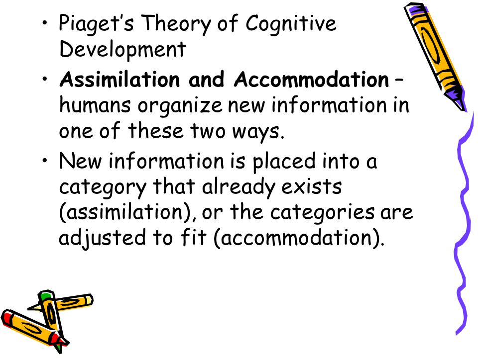 Piaget's Theory of Cognitive Development Assimilation and Accommodation – humans organize new information in one of these two ways. New information is