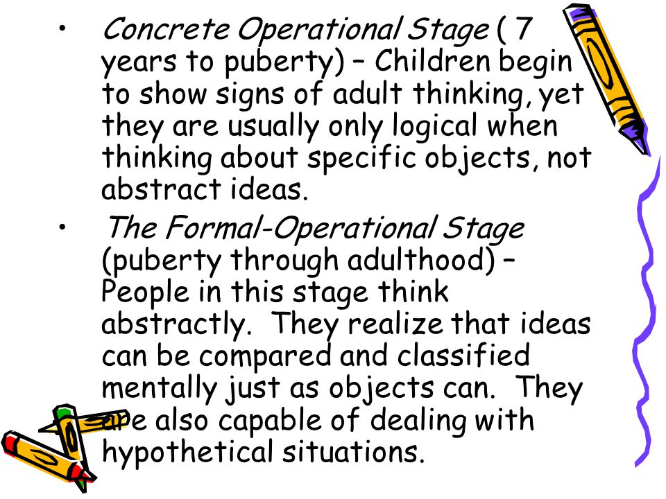 Concrete Operational Stage ( 7 years to puberty) – Children begin to show signs of adult thinking, yet they are usually only logical when thinking abo