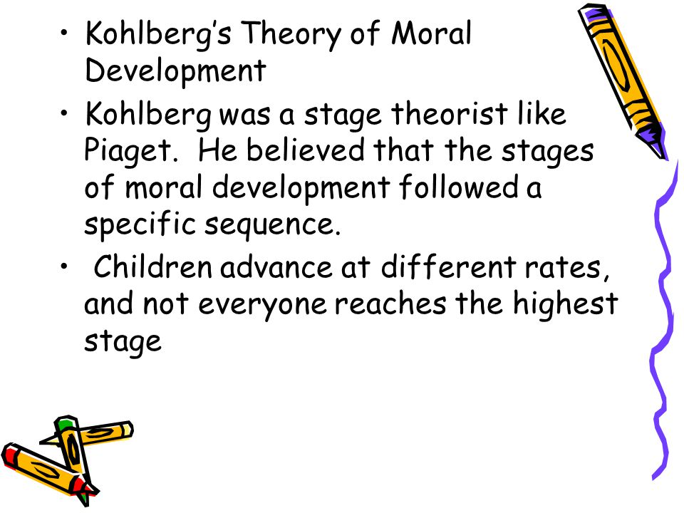 Kohlberg's Theory of Moral Development Kohlberg was a stage theorist like Piaget. He believed that the stages of moral development followed a specific