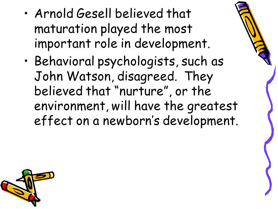 Arnold Gesell believed that maturation played the most important role in development. Behavioral psychologists, such as John Watson, disagreed. They b