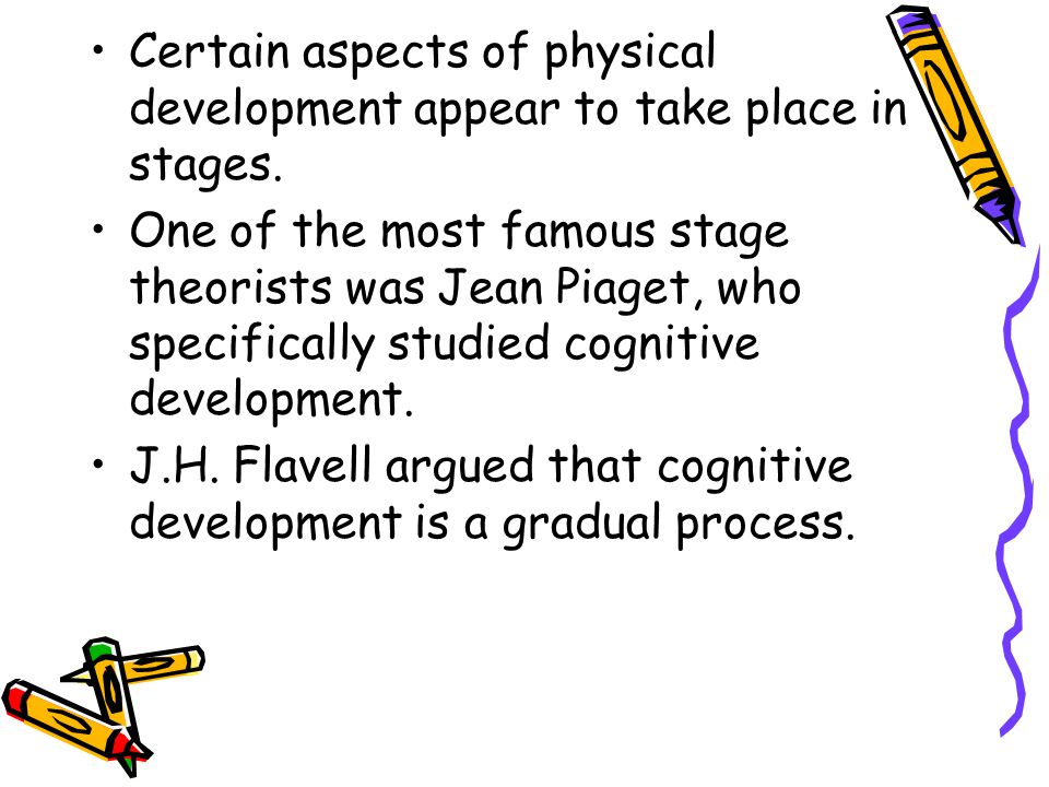 Certain aspects of physical development appear to take place in stages. One of the most famous stage theorists was Jean Piaget, who specifically studi