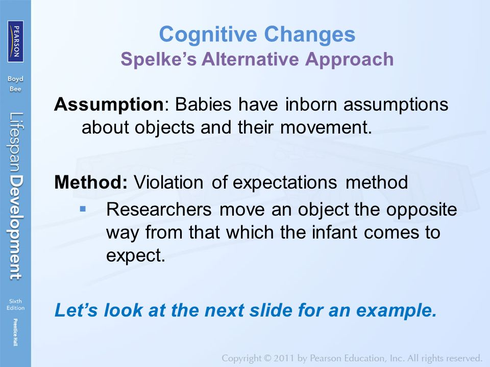Cognitive Changes Spelke's Alternative Approach Assumption: Babies have inborn assumptions about objects and their movement. Method: Violation of expe