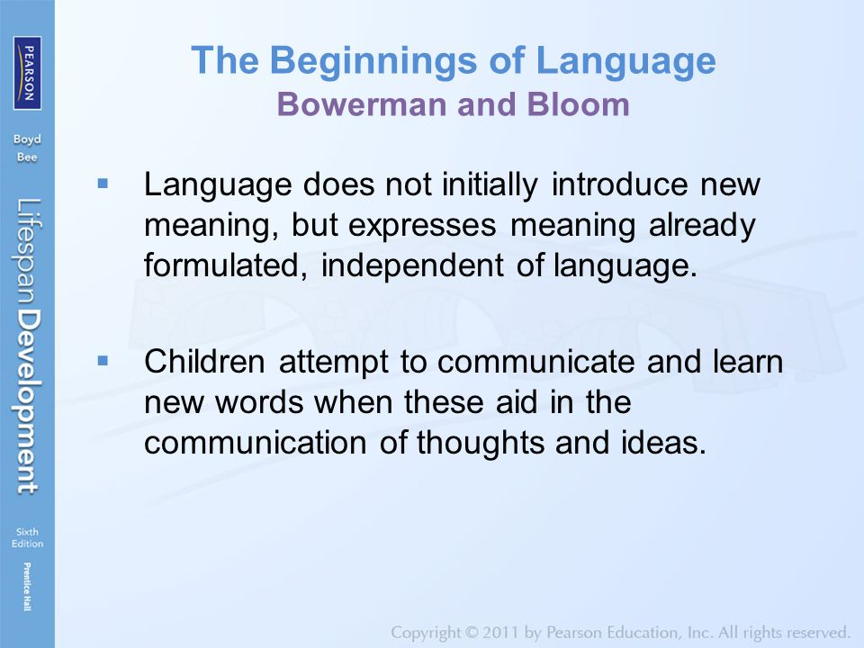 The Beginnings of Language Bowerman and Bloom  Language does not initially introduce new meaning, but expresses meaning already formulated, independe