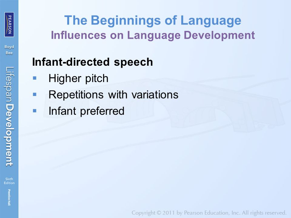 The Beginnings of Language Influences on Language Development Infant-directed speech  Higher pitch  Repetitions with variations  Infant preferred