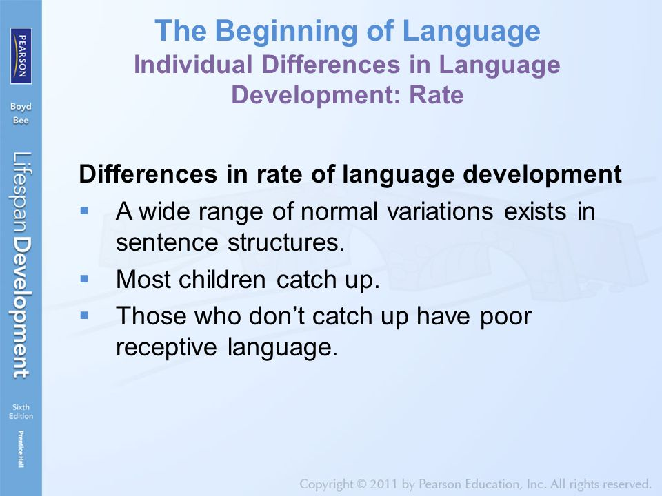 The Beginning of Language Individual Differences in Language Development: Rate Differences in rate of language development  A wide range of normal variations exists in sentence structures.