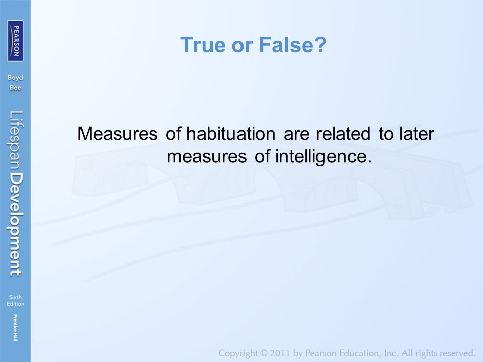 True or False? Measures of habituation are related to later measures of intelligence.