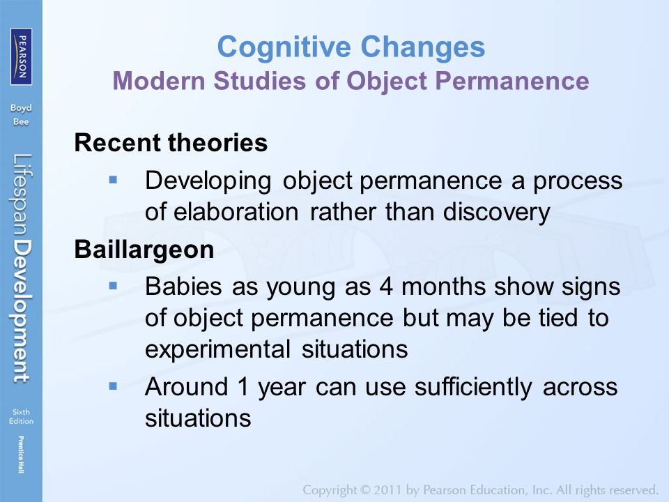 Cognitive Changes Modern Studies of Object Permanence Recent theories  Developing object permanence a process of elaboration rather than discovery Ba