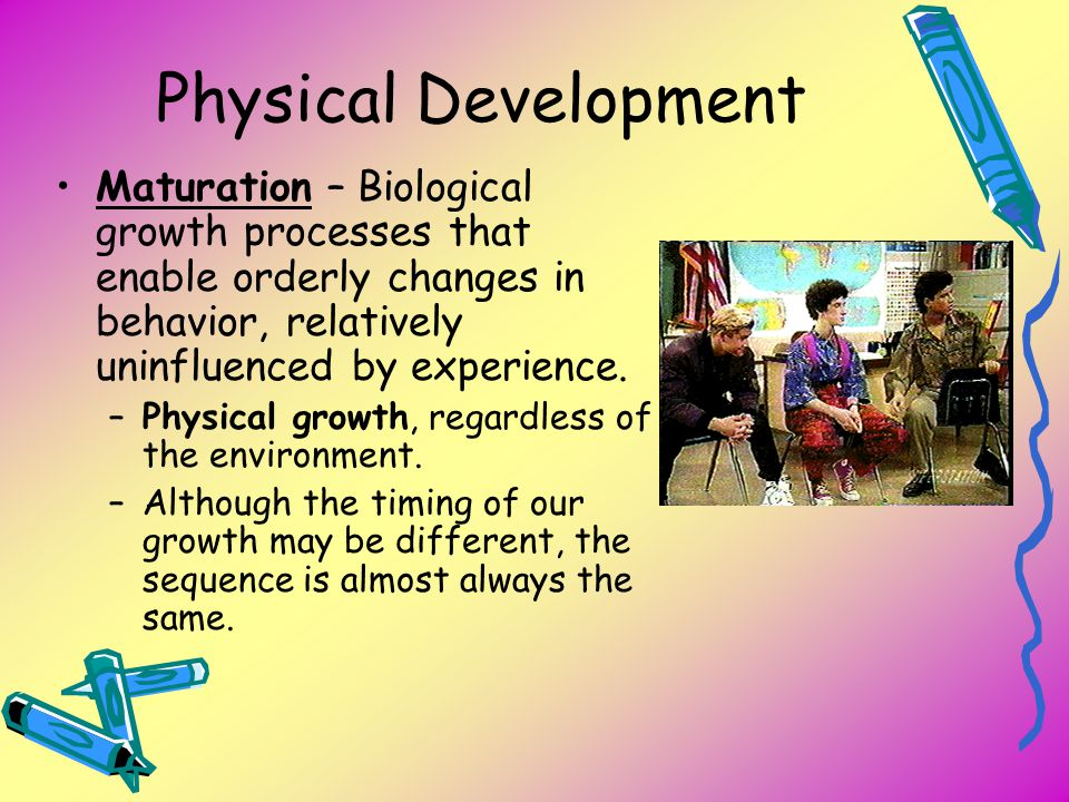 Physical Development Maturation – Biological growth processes that enable orderly changes in behavior, relatively uninfluenced by experience. –Physica