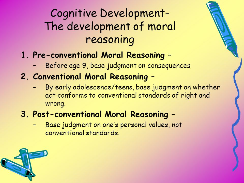 Cognitive Development- The development of moral reasoning 1.Pre-conventional Moral Reasoning – –Before age 9, base judgment on consequences 2.Conventi