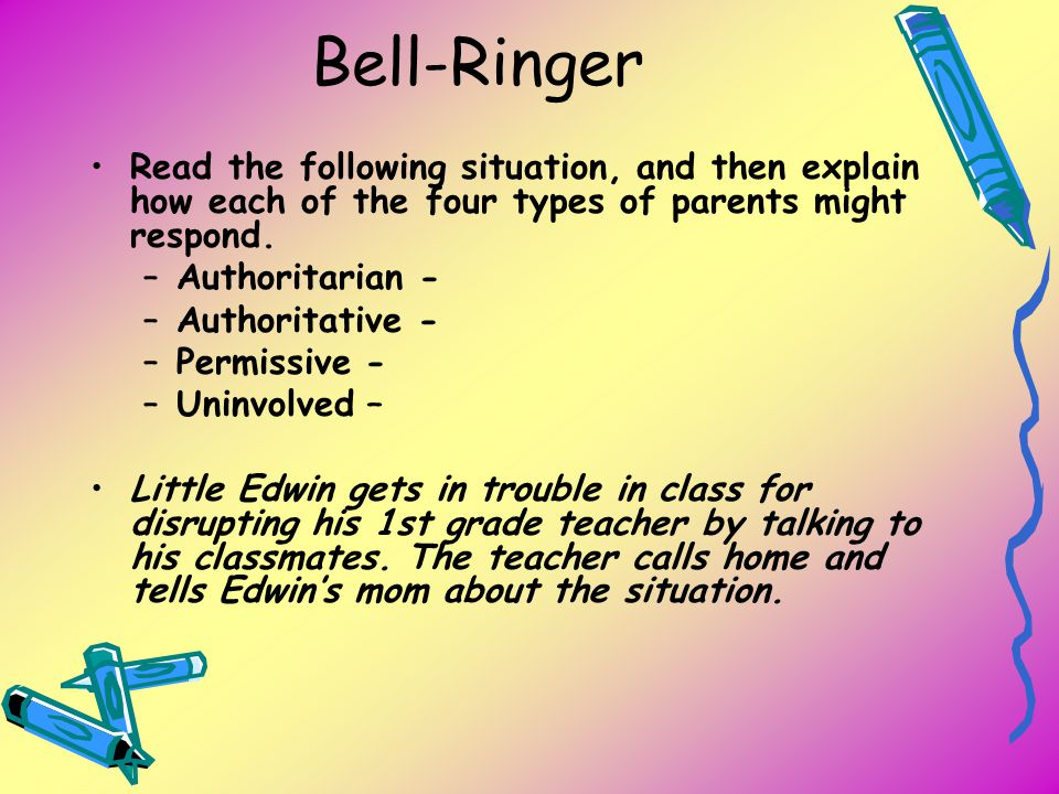 Bell-Ringer Read the following situation, and then explain how each of the four types of parents might respond. –Authoritarian - –Authoritative - –Per