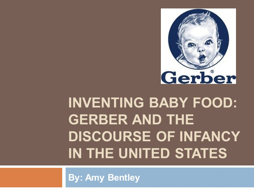 INVENTING BABY FOOD: GERBER AND THE DISCOURSE OF INFANCY IN THE UNITED STATES By: Amy Bentley