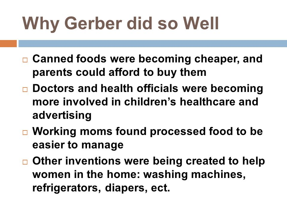 Why Gerber did so Well  Canned foods were becoming cheaper, and parents could afford to buy them  Doctors and health officials were becoming more in