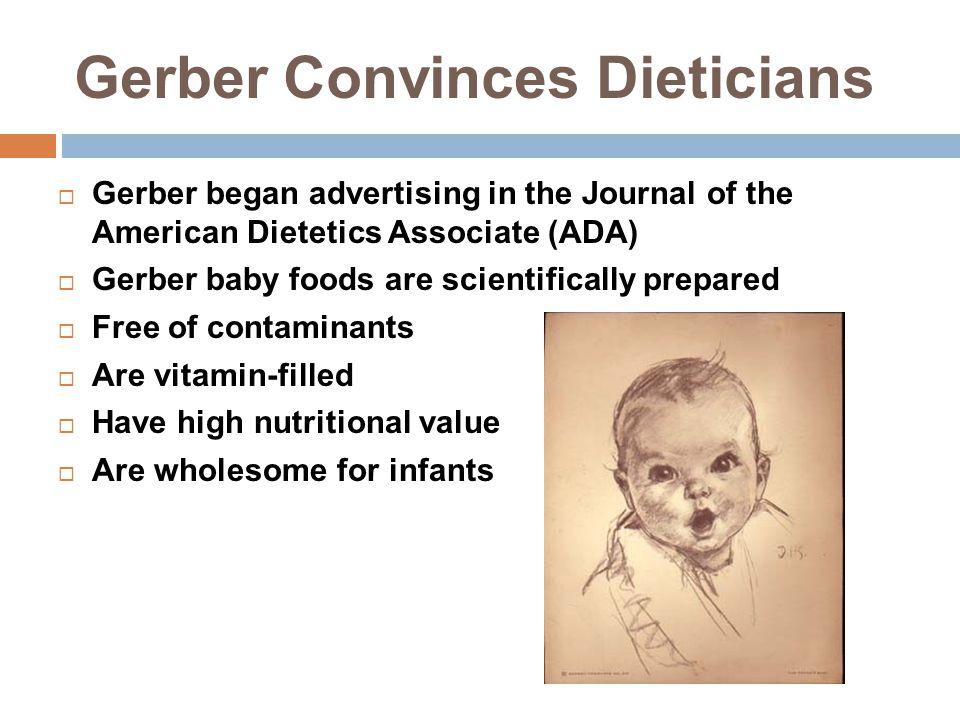 Gerber Convinces Dieticians  Gerber began advertising in the Journal of the American Dietetics Associate (ADA)  Gerber baby foods are scientifically