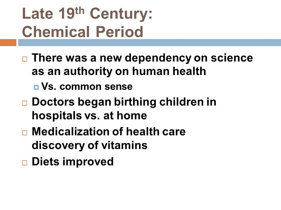 Late 19 th Century: Chemical Period  There was a new dependency on science as an authority on human health  Vs. common sense  Doctors began birthin