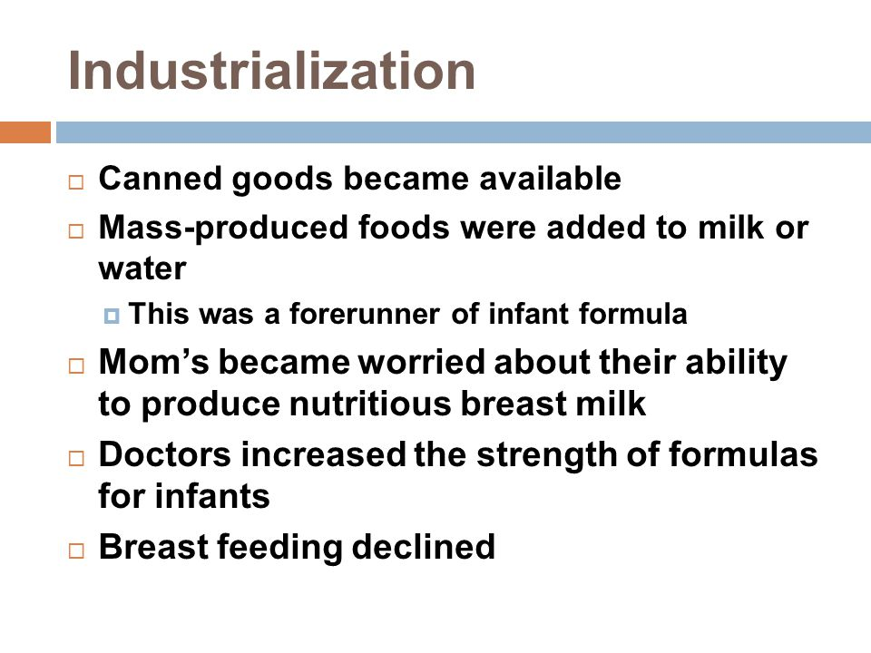 Industrialization  Canned goods became available  Mass-produced foods were added to milk or water  This was a forerunner of infant formula  Mom's