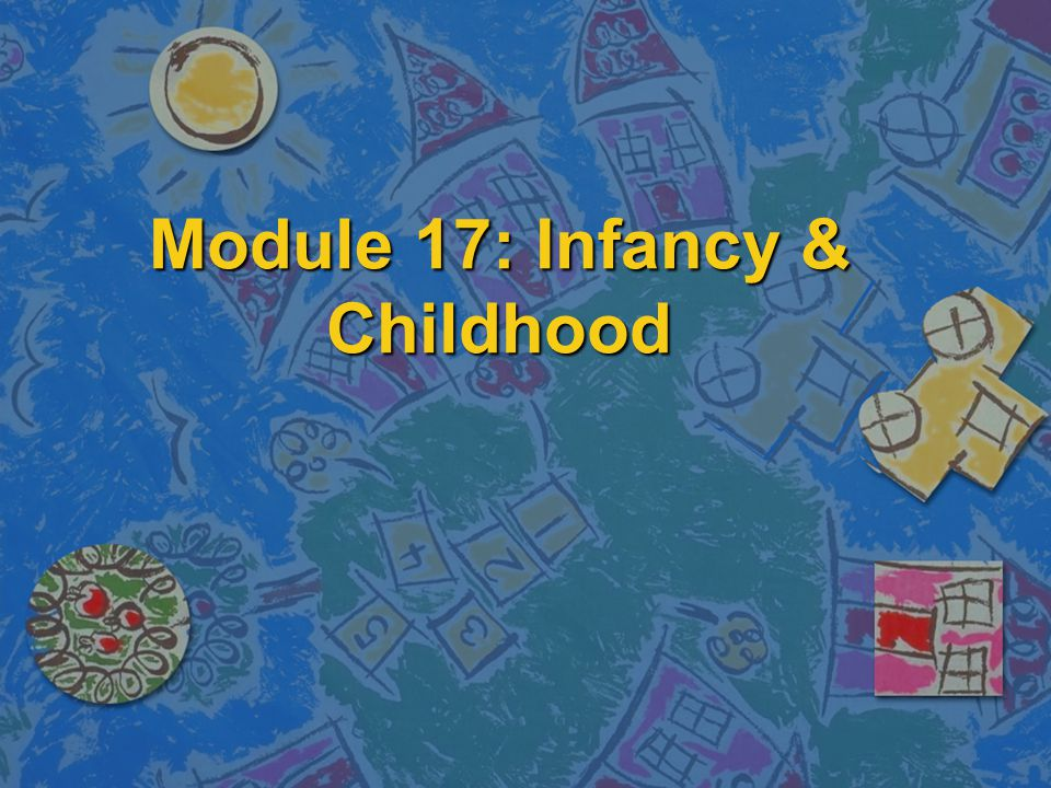 Module 17: Infancy & Childhood