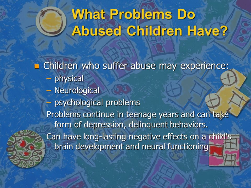 What Problems Do Abused Children Have? n Children who suffer abuse may experience: –physical –Neurological –psychological problems Problems continue i