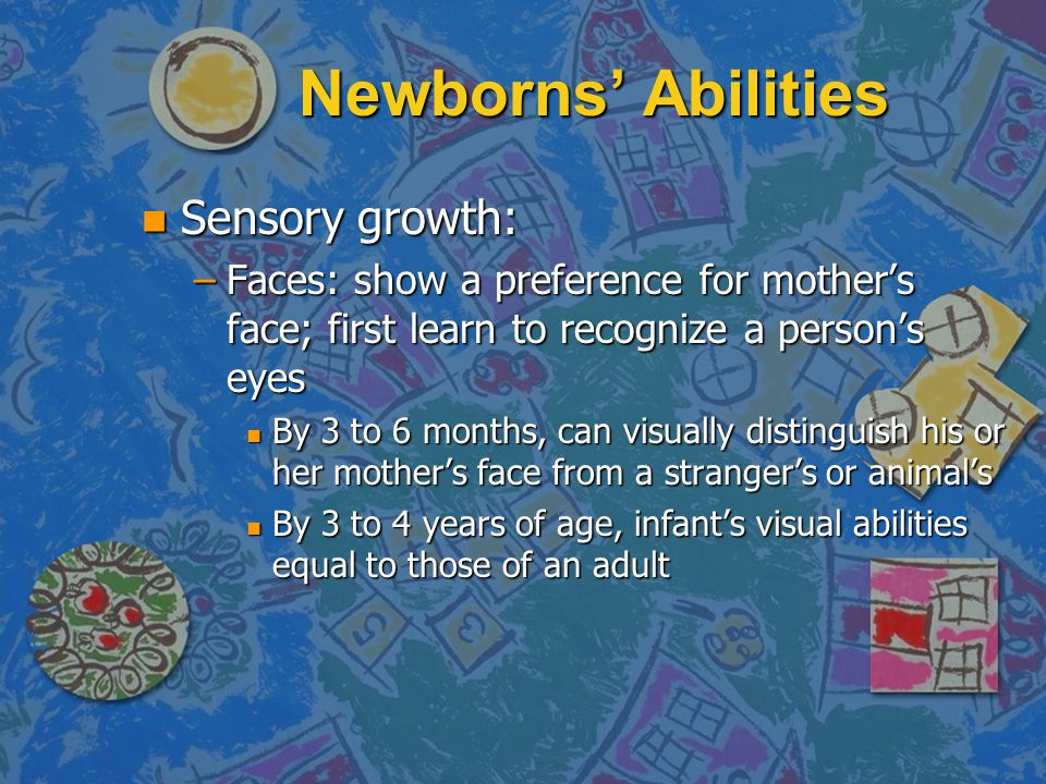 Newborns' Abilities n Sensory growth: –Faces: show a preference for mother's face; first learn to recognize a person's eyes n By 3 to 6 months, can visually distinguish his or her mother's face from a stranger's or animal's n By 3 to 4 years of age, infant's visual abilities equal to those of an adult