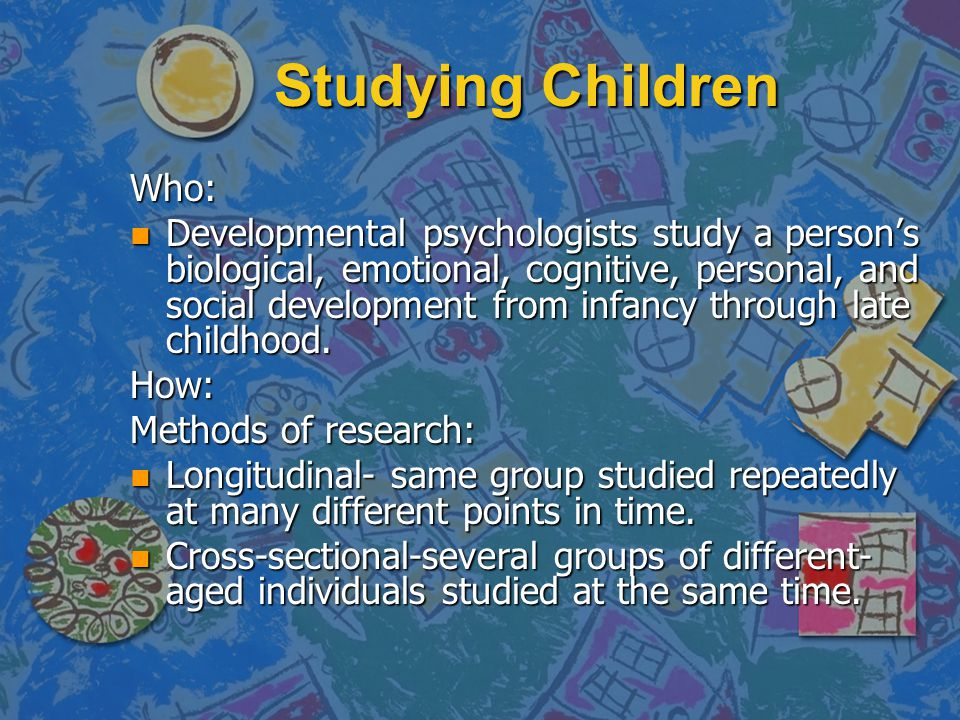 Studying Children Who: n Developmental psychologists study a person's biological, emotional, cognitive, personal, and social development from infancy through late childhood.