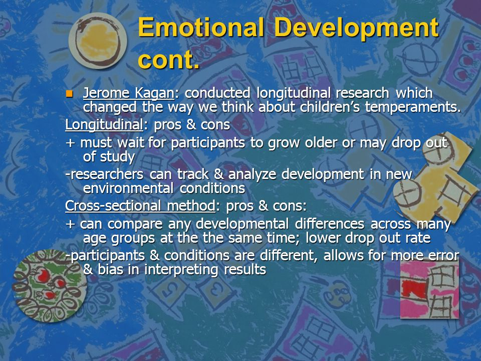 Emotional Development cont. n Jerome Kagan: conducted longitudinal research which changed the way we think about children's temperaments. Longitudinal