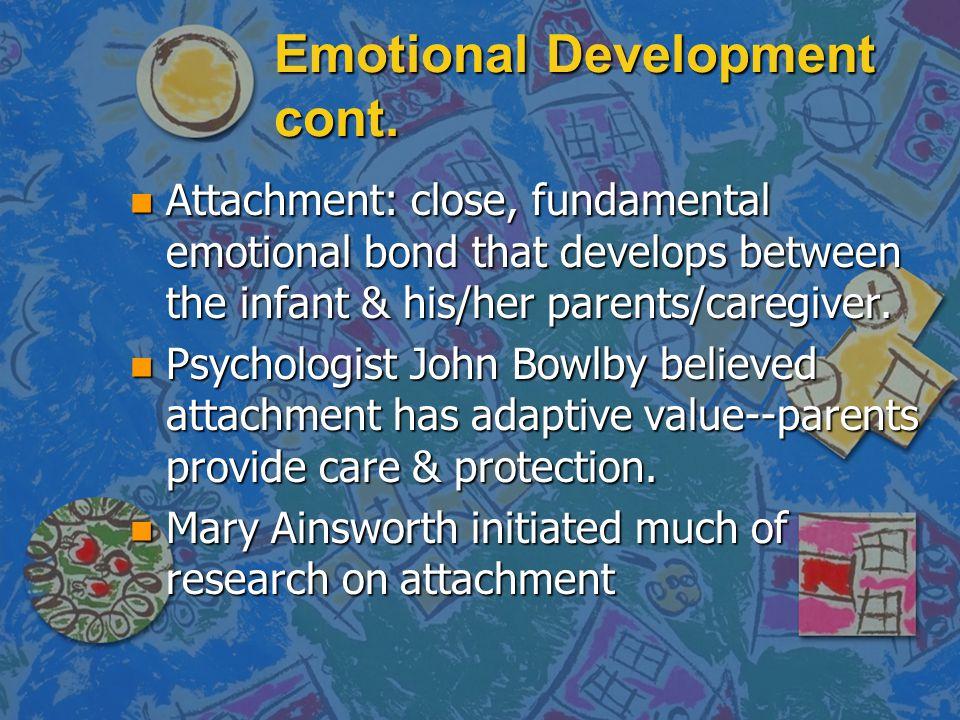 Emotional Development cont. n Attachment: close, fundamental emotional bond that develops between the infant & his/her parents/caregiver. n Psychologi