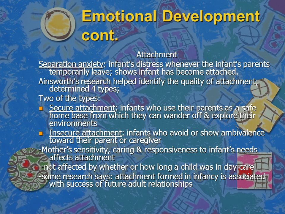 Emotional Development cont. Attachment Separation anxiety: infant's distress whenever the infant's parents temporarily leave; shows infant has become