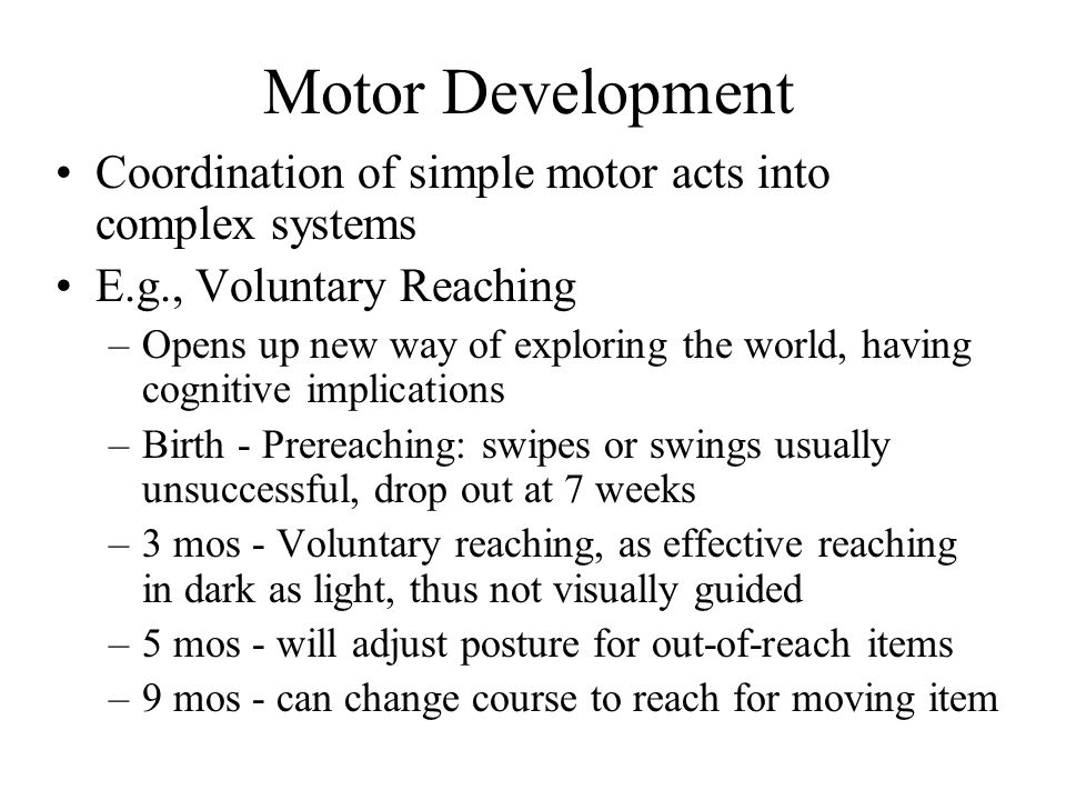 Motor Development Coordination of simple motor acts into complex systems E.g., Voluntary Reaching –Opens up new way of exploring the world, having cognitive implications –Birth - Prereaching: swipes or swings usually unsuccessful, drop out at 7 weeks –3 mos - Voluntary reaching, as effective reaching in dark as light, thus not visually guided –5 mos - will adjust posture for out-of-reach items –9 mos - can change course to reach for moving item