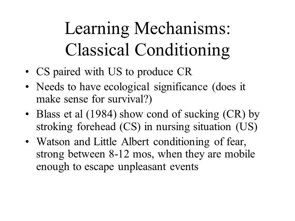 Learning Mechanisms: Classical Conditioning CS paired with US to produce CR Needs to have ecological significance (does it make sense for survival ) Blass et al (1984) show cond of sucking (CR) by stroking forehead (CS) in nursing situation (US) Watson and Little Albert conditioning of fear, strong between 8-12 mos, when they are mobile enough to escape unpleasant events