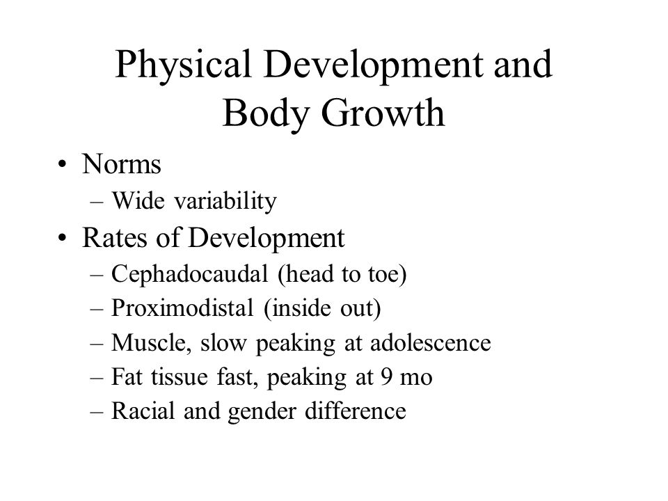 Physical Development and Body Growth Norms –Wide variability Rates of Development –Cephadocaudal (head to toe) –Proximodistal (inside out) –Muscle, slow peaking at adolescence –Fat tissue fast, peaking at 9 mo –Racial and gender difference