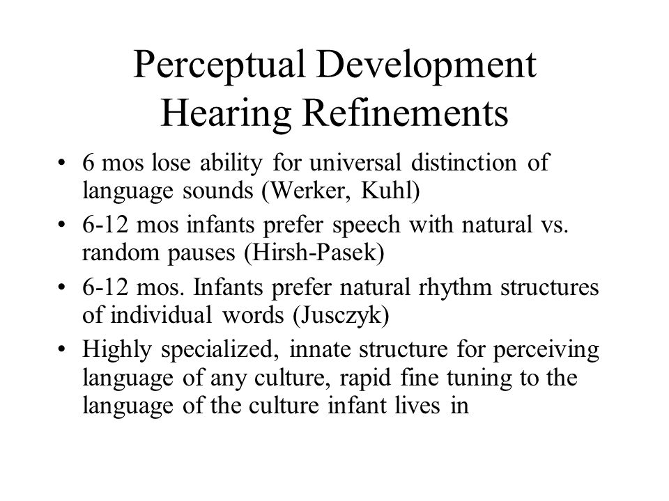 Perceptual Development Hearing Refinements 6 mos lose ability for universal distinction of language sounds (Werker, Kuhl) 6-12 mos infants prefer speech with natural vs.