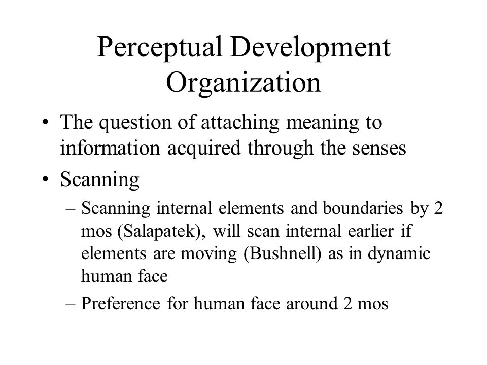 Perceptual Development Organization The question of attaching meaning to information acquired through the senses Scanning –Scanning internal elements and boundaries by 2 mos (Salapatek), will scan internal earlier if elements are moving (Bushnell) as in dynamic human face –Preference for human face around 2 mos