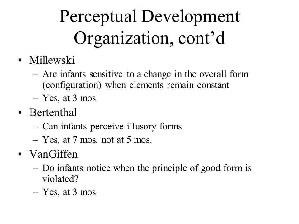 Perceptual Development Organization, cont'd Millewski –Are infants sensitive to a change in the overall form (configuration) when elements remain cons