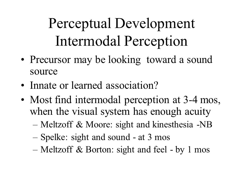 Perceptual Development Intermodal Perception Precursor may be looking toward a sound source Innate or learned association.