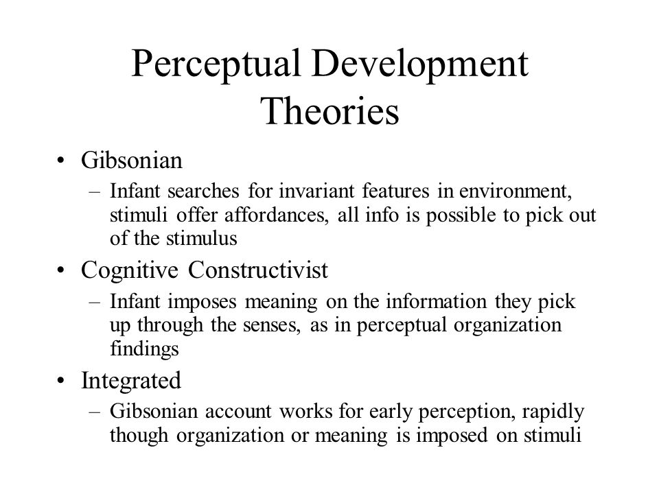 Perceptual Development Theories Gibsonian –Infant searches for invariant features in environment, stimuli offer affordances, all info is possible to pick out of the stimulus Cognitive Constructivist –Infant imposes meaning on the information they pick up through the senses, as in perceptual organization findings Integrated –Gibsonian account works for early perception, rapidly though organization or meaning is imposed on stimuli