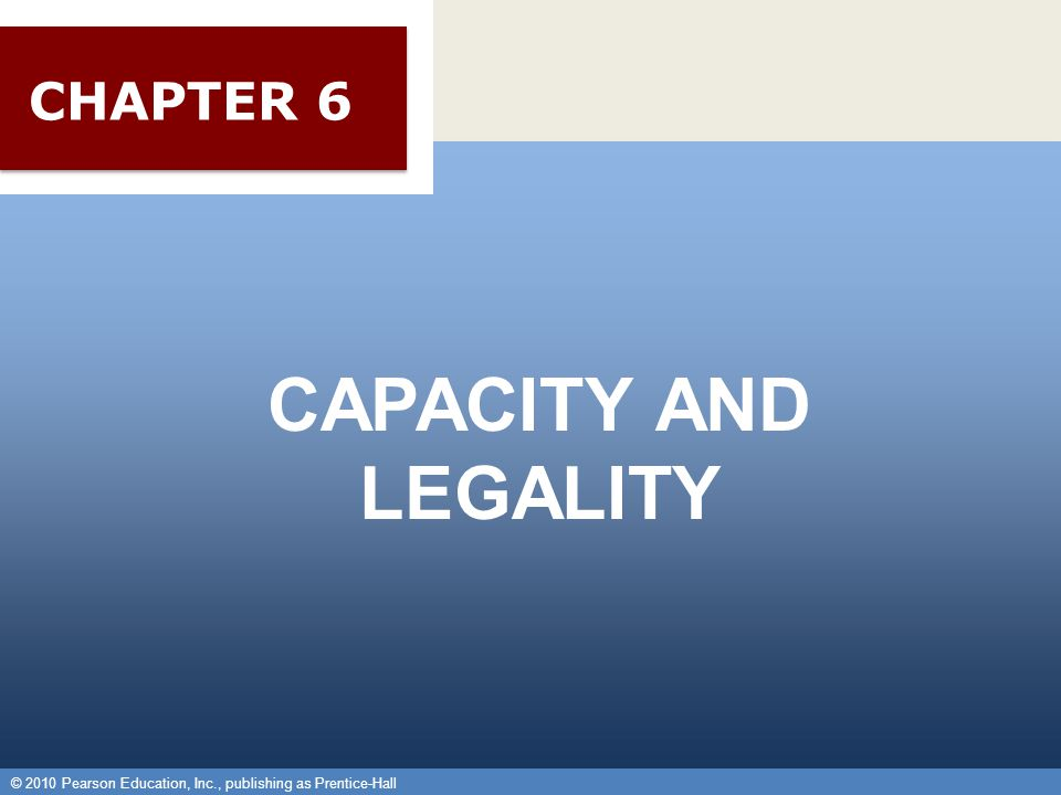 © 2010 Pearson Education, Inc., publishing as Prentice-Hall 1 CAPACITY AND LEGALITY © 2010 Pearson Education, Inc., publishing as Prentice-Hall CHAPTER 6