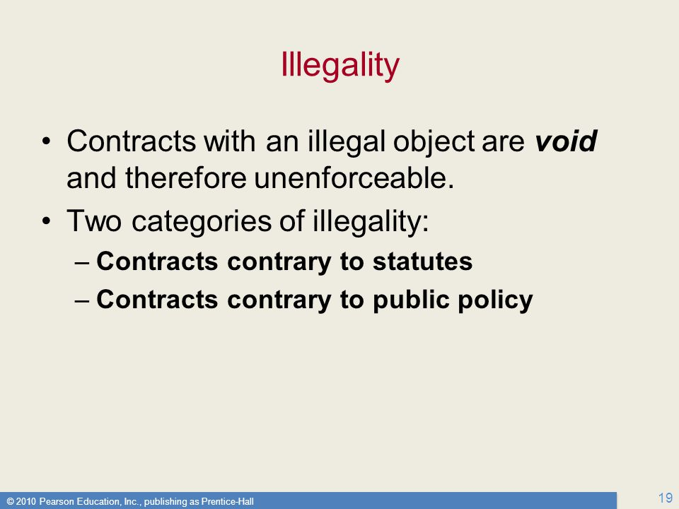 © 2010 Pearson Education, Inc., publishing as Prentice-Hall 19 Illegality Contracts with an illegal object are void and therefore unenforceable.