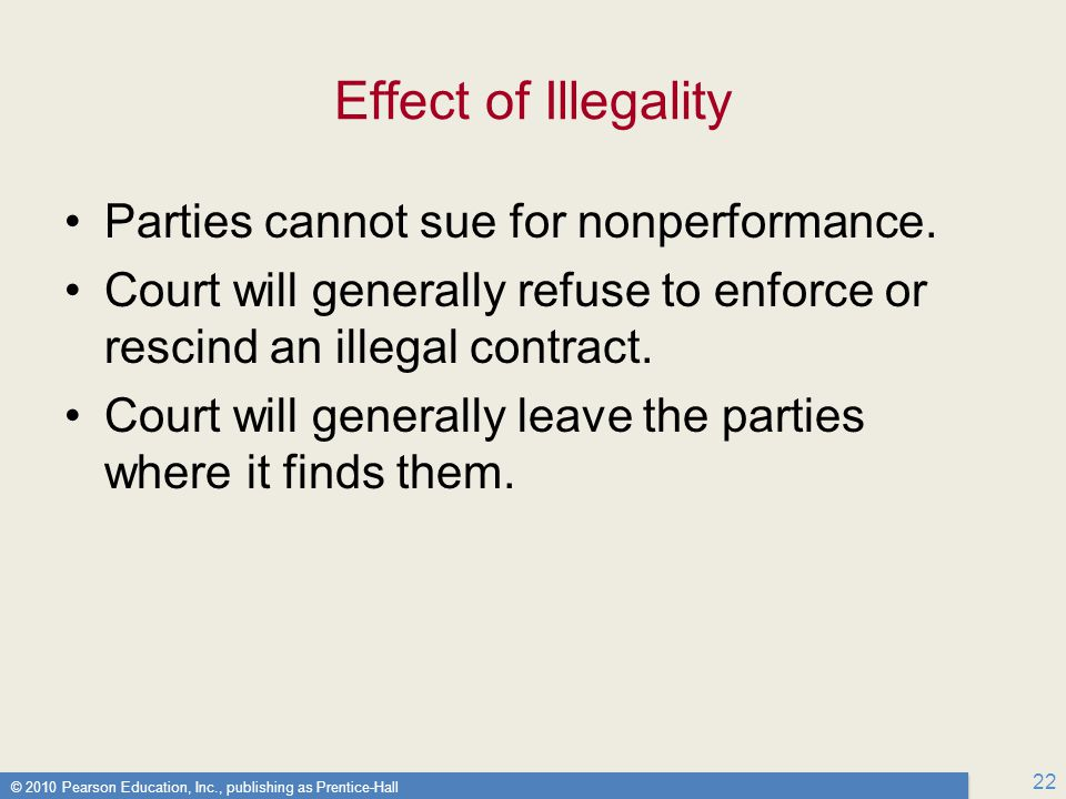 © 2010 Pearson Education, Inc., publishing as Prentice-Hall 22 Effect of Illegality Parties cannot sue for nonperformance.