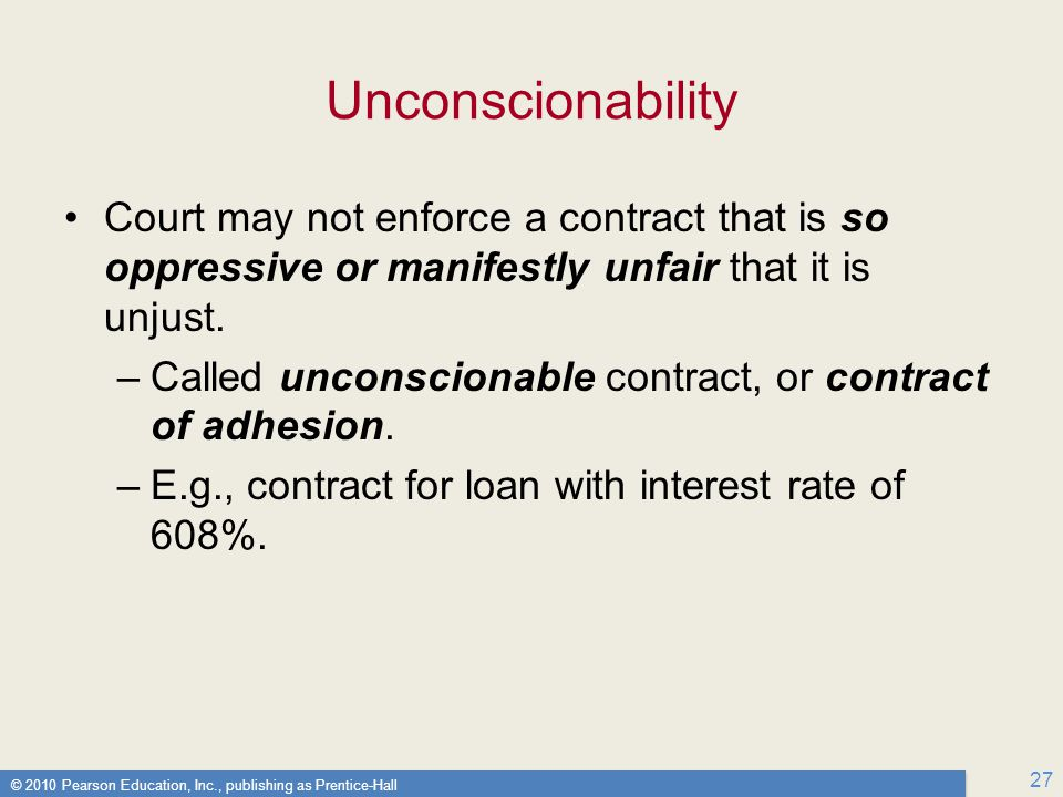 © 2010 Pearson Education, Inc., publishing as Prentice-Hall 27 Unconscionability Court may not enforce a contract that is so oppressive or manifestly unfair that it is unjust.