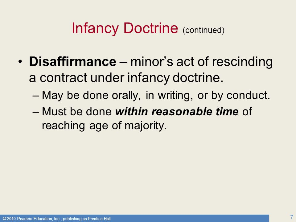 © 2010 Pearson Education, Inc., publishing as Prentice-Hall 7 Infancy Doctrine (continued) Disaffirmance – minor's act of rescinding a contract under infancy doctrine.