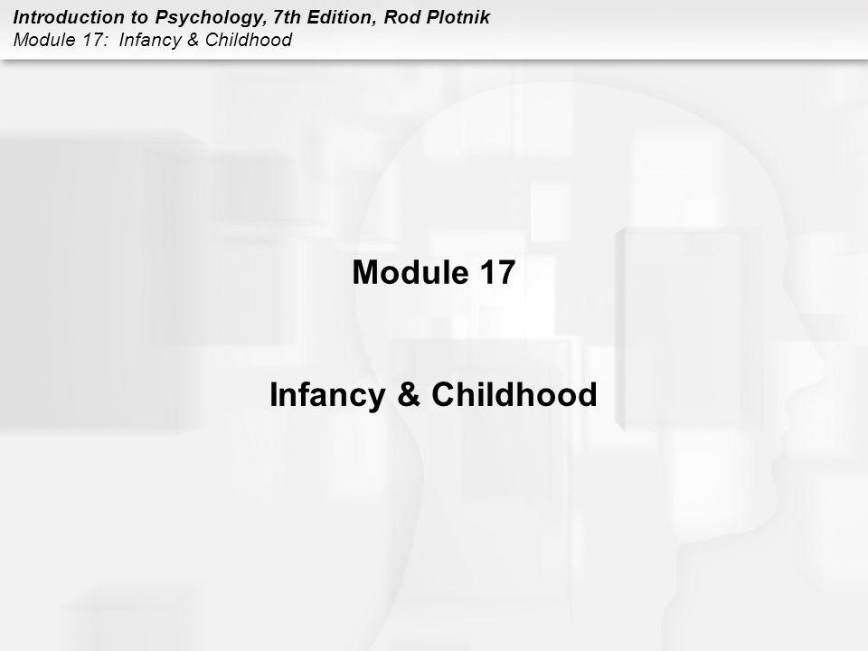 Introduction to Psychology, 7th Edition, Rod Plotnik Module 17: Infancy & Childhood Module 17 Infancy & Childhood
