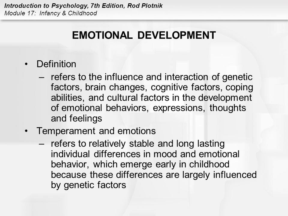 Introduction to Psychology, 7th Edition, Rod Plotnik Module 17: Infancy & Childhood EMOTIONAL DEVELOPMENT Definition –refers to the influence and interaction of genetic factors, brain changes, cognitive factors, coping abilities, and cultural factors in the development of emotional behaviors, expressions, thoughts and feelings Temperament and emotions –refers to relatively stable and long lasting individual differences in mood and emotional behavior, which emerge early in childhood because these differences are largely influenced by genetic factors