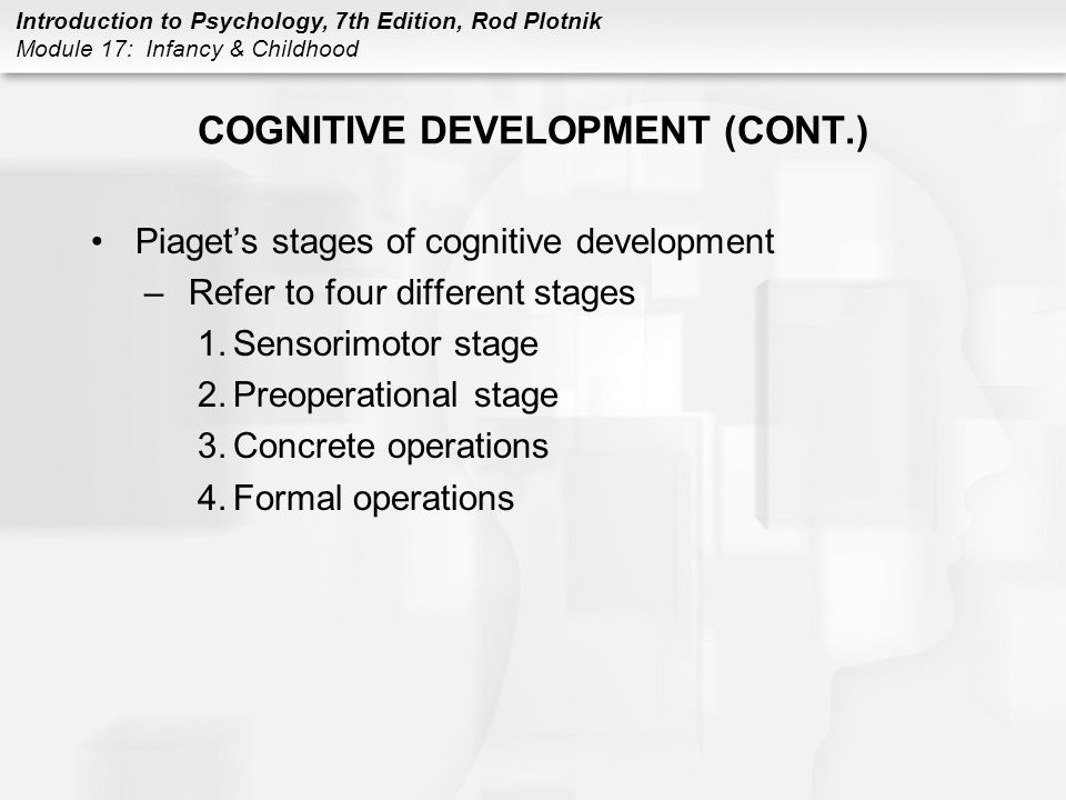 Introduction to Psychology, 7th Edition, Rod Plotnik Module 17: Infancy & Childhood COGNITIVE DEVELOPMENT (CONT.) Piaget's stages of cognitive development –Refer to four different stages 1.Sensorimotor stage 2.Preoperational stage 3.Concrete operations 4.Formal operations