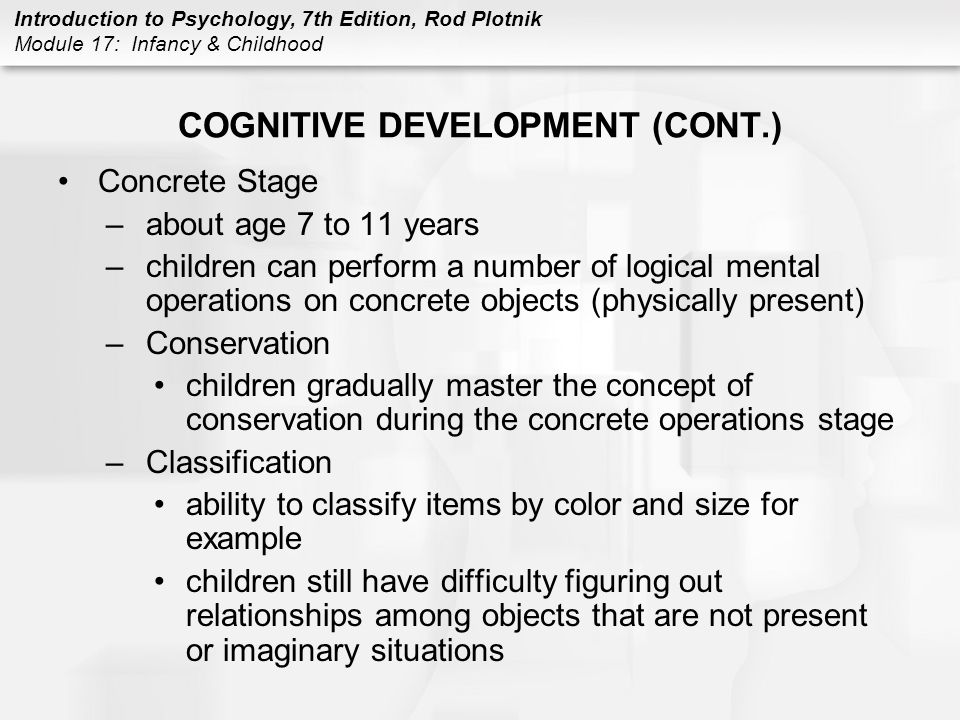 Introduction to Psychology, 7th Edition, Rod Plotnik Module 17: Infancy & Childhood COGNITIVE DEVELOPMENT (CONT.) Concrete Stage –about age 7 to 11 years –children can perform a number of logical mental operations on concrete objects (physically present) –Conservation children gradually master the concept of conservation during the concrete operations stage –Classification ability to classify items by color and size for example children still have difficulty figuring out relationships among objects that are not present or imaginary situations