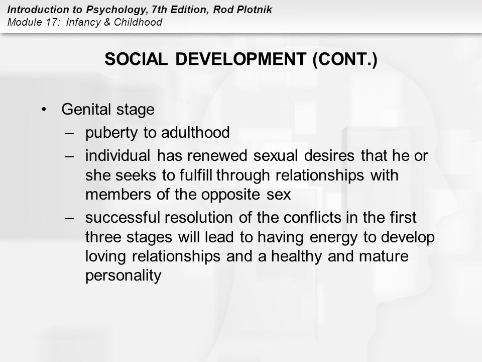 Introduction to Psychology, 7th Edition, Rod Plotnik Module 17: Infancy & Childhood SOCIAL DEVELOPMENT (CONT.) Genital stage –puberty to adulthood –individual has renewed sexual desires that he or she seeks to fulfill through relationships with members of the opposite sex –successful resolution of the conflicts in the first three stages will lead to having energy to develop loving relationships and a healthy and mature personality