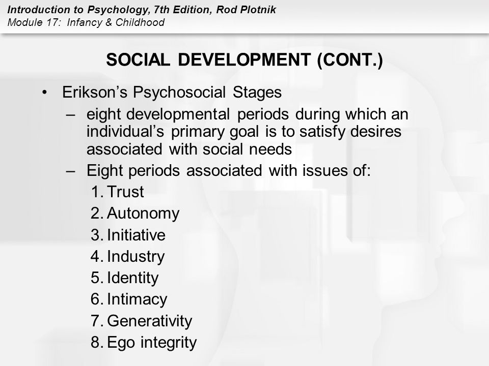 Introduction to Psychology, 7th Edition, Rod Plotnik Module 17: Infancy & Childhood SOCIAL DEVELOPMENT (CONT.) Erikson's Psychosocial Stages –eight developmental periods during which an individual's primary goal is to satisfy desires associated with social needs –Eight periods associated with issues of: 1.Trust 2.Autonomy 3.Initiative 4.Industry 5.Identity 6.Intimacy 7.Generativity 8.Ego integrity