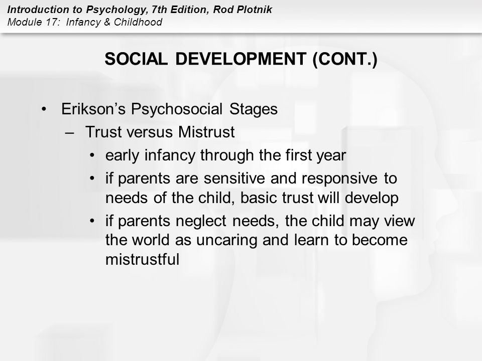 Introduction to Psychology, 7th Edition, Rod Plotnik Module 17: Infancy & Childhood SOCIAL DEVELOPMENT (CONT.) Erikson's Psychosocial Stages –Trust versus Mistrust early infancy through the first year if parents are sensitive and responsive to needs of the child, basic trust will develop if parents neglect needs, the child may view the world as uncaring and learn to become mistrustful