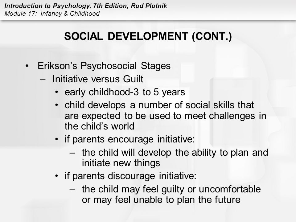Introduction to Psychology, 7th Edition, Rod Plotnik Module 17: Infancy & Childhood SOCIAL DEVELOPMENT (CONT.) Erikson's Psychosocial Stages –Initiative versus Guilt early childhood-3 to 5 years child develops a number of social skills that are expected to be used to meet challenges in the child's world if parents encourage initiative: –the child will develop the ability to plan and initiate new things if parents discourage initiative: –the child may feel guilty or uncomfortable or may feel unable to plan the future
