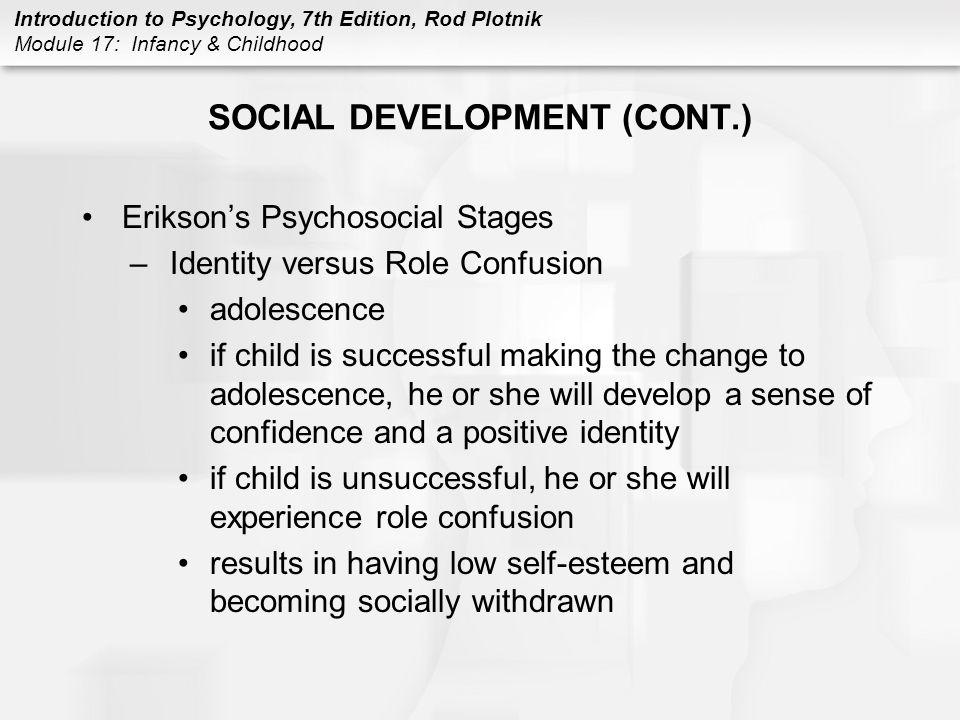 Introduction to Psychology, 7th Edition, Rod Plotnik Module 17: Infancy & Childhood SOCIAL DEVELOPMENT (CONT.) Erikson's Psychosocial Stages –Identity versus Role Confusion adolescence if child is successful making the change to adolescence, he or she will develop a sense of confidence and a positive identity if child is unsuccessful, he or she will experience role confusion results in having low self-esteem and becoming socially withdrawn
