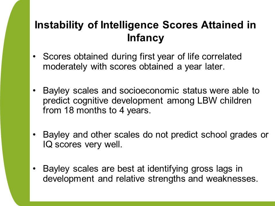 Instability of Intelligence Scores Attained in Infancy Scores obtained during first year of life correlated moderately with scores obtained a year lat