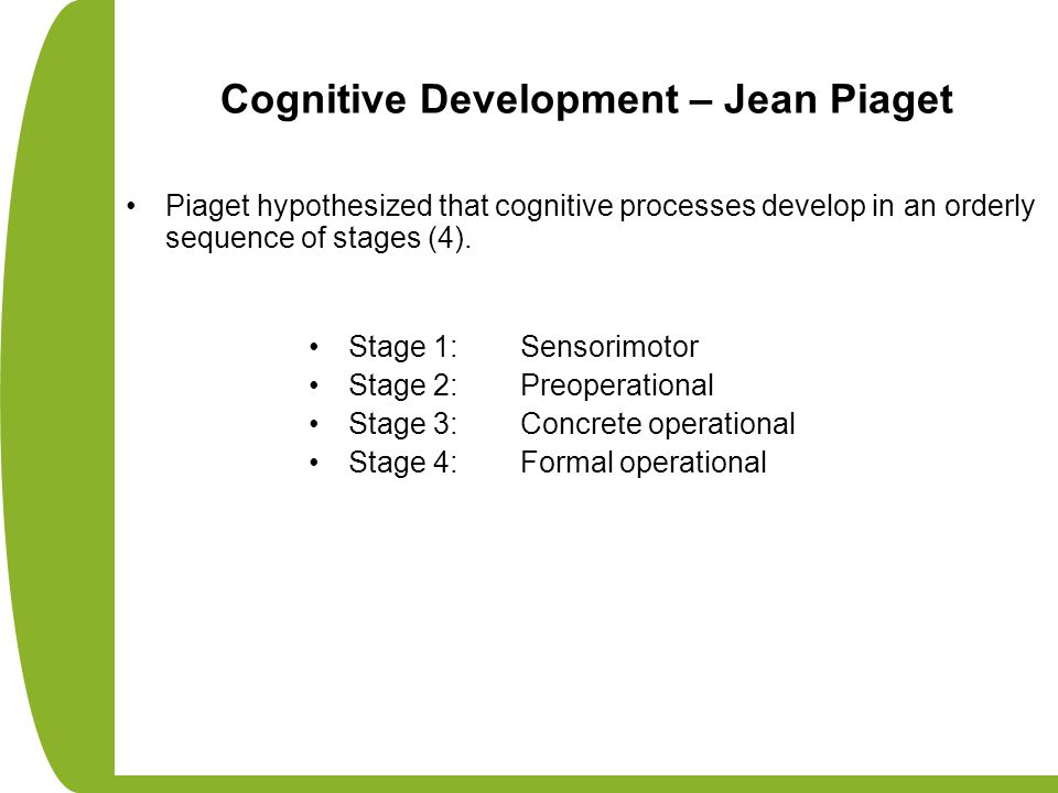 Cognitive Development – Jean Piaget Piaget hypothesized that cognitive processes develop in an orderly sequence of stages (4). Stage 1: Sensorimotor S
